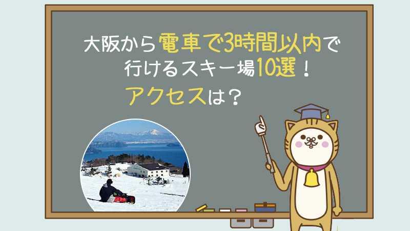 大阪から電車で3時間以内で行けるスキー場10選!アクセスは?