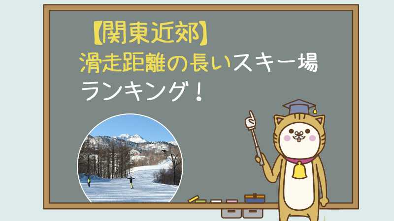 【関東近郊】滑走距離の長いスキー場ランキング!